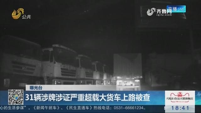 【曝光台】枣庄:31辆涉牌涉证严重超载大货车上路被查