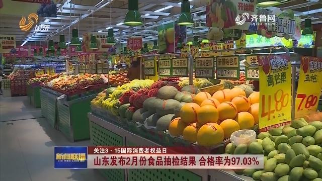 【关注3·15国际消费者权益日】山东发布2月份食品抽检结果 合格率为97.03%