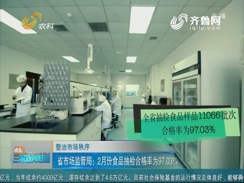 【整治市场秩序】省市场监管局:2月份食品抽检合格率为97.03%