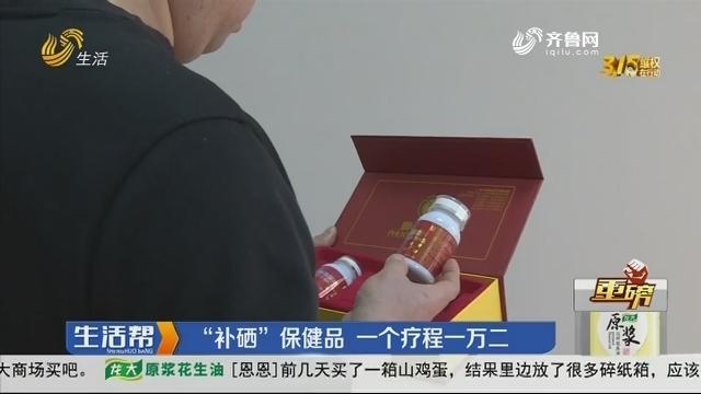 """【重磅】烟台:""""补硒""""保健品 一个疗程一万二"""