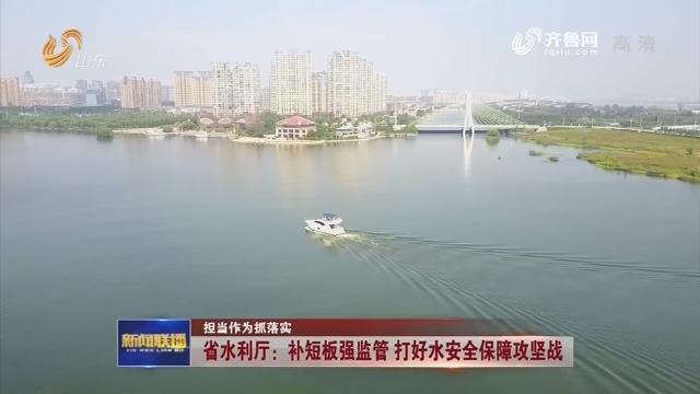 【担当作为抓落实】省水利厅:补短板强监管 打好水安全保障攻坚战