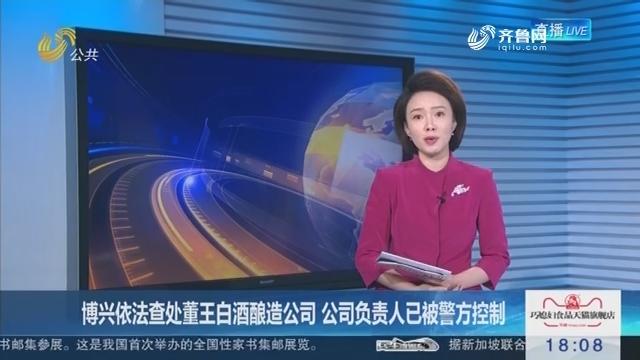 博兴依法查处董王白酒酿造公司 公司负责人已被警方控制