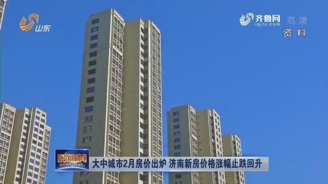 大中城市2月房价出炉 济南新房价格涨幅止跌回升
