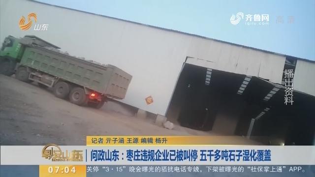 问政山东:枣庄违规企业已被叫停 五千多吨石子湿化笼罩