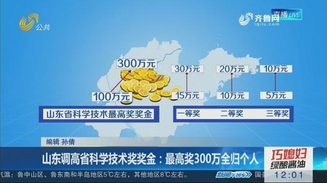 山东调高省科学技术奖奖金:最高奖300万全归个人