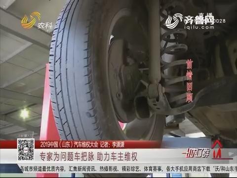 【2019中国(山东)汽车维权大会】专家为问题车把脉 助力车主维权
