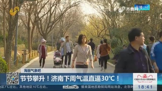 【海丽气象吧】节节攀升!济南下周气温直逼30℃!