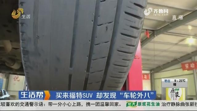 """济南:买来福特SUV 却发明""""车轮外八"""""""