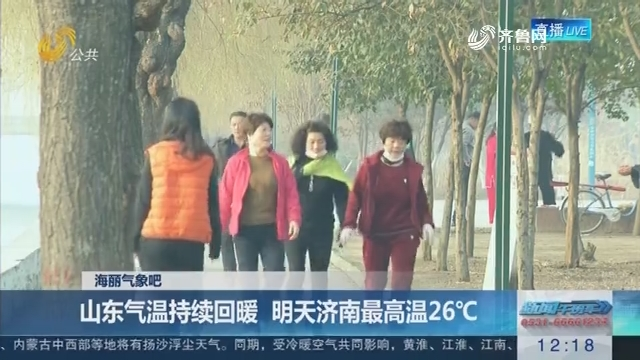 【海丽景象吧】山东气温连续回暖 来日诰日济南最低温26℃