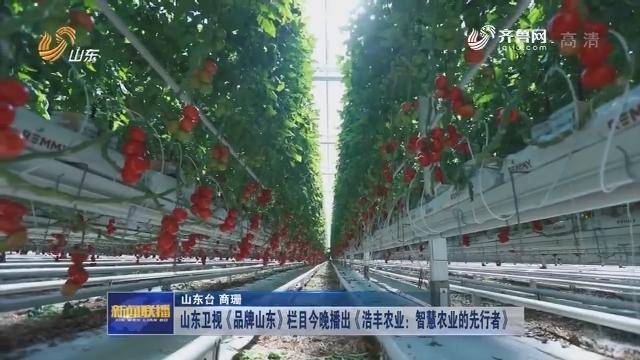 山东卫视《品牌山东》栏目今晚播出《浩丰农业:智慧农业的先行者》