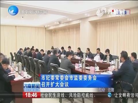 济南市纪委常委会市监委委务会召开扩大会议