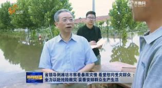 省领导到潍坊市察看暴雨灾情 看望慰问受灾群众 全力以赴抢险救灾 妥善安排群众生产生活