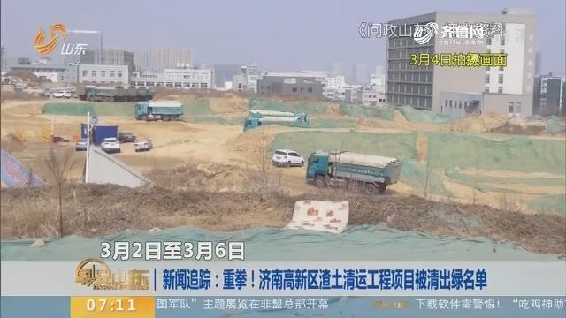 旧事追踪:重拳!济南高新区渣土清运工程项目被清出绿名单