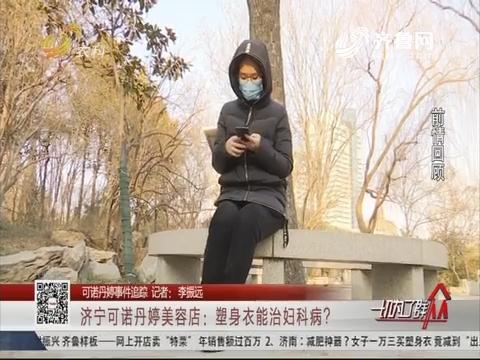 【可诺丹婷事件追踪】济宁可诺丹婷美容店:塑身衣能治妇科病?