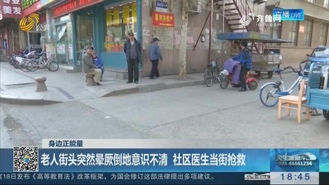 【身边正能量】潍坊:老人街头突然晕厥倒地意识不清 社区医生当街抢救