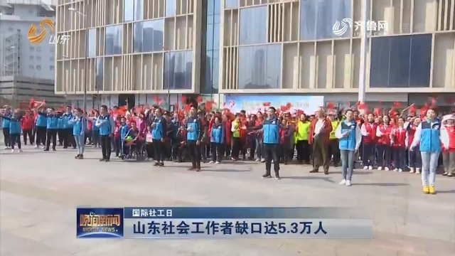 【国际社工日】山东社会工作者缺口达5.3万人