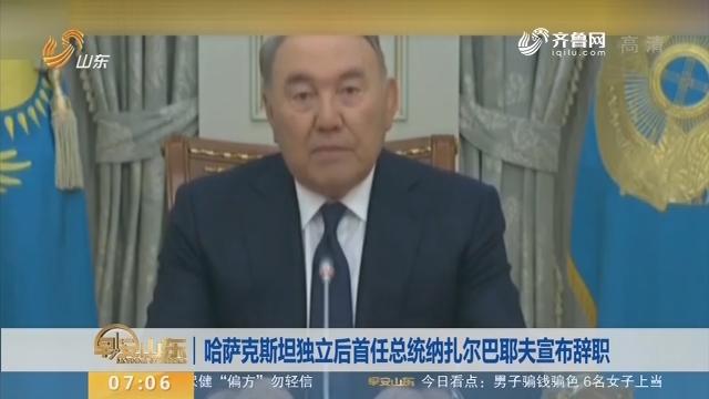 哈萨克斯坦独立后首任总统纳扎尔巴耶夫宣布辞职