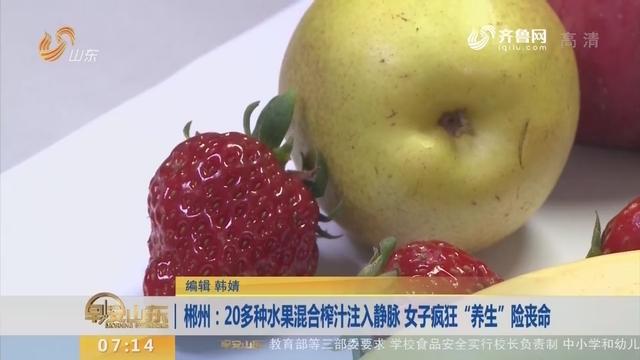 """【闪电新闻排行榜】郴州:20多种水果混合榨汁注入静脉 女子疯狂""""养生""""险丧命"""