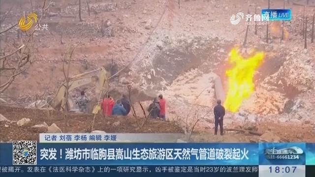 突发!潍坊市临朐县嵩山生态旅游区天然气管道破裂起火