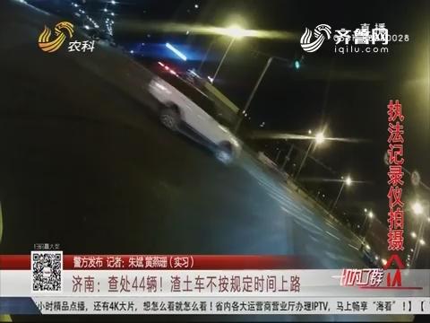 【警方公布】济南:查处44辆!渣土车不按划定工夫上路