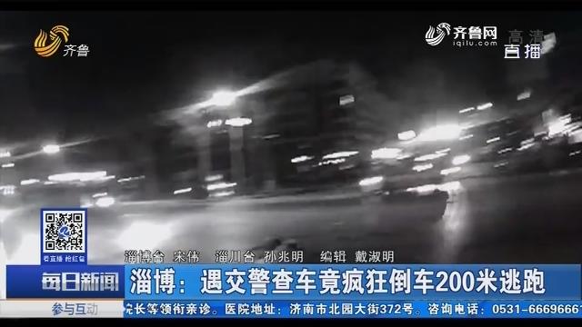 淄博:遇交警查车竟疯狂倒车200米逃跑