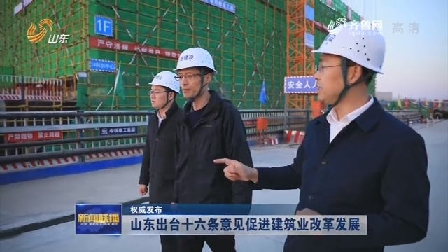 【权势巨子公布】山东出台十六条意见促进修建业革新生长