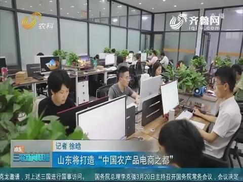 """【三农要闻】山东将打造""""中国农产品电商之都"""""""