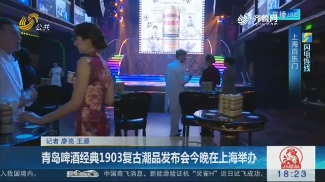 【闪电连线】青岛啤酒经典1903复古潮品发布会3月21日晚在上海举办