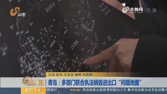 """【闪电新闻排行榜】青岛:多部门联合执法销毁进出口""""问题地图"""""""