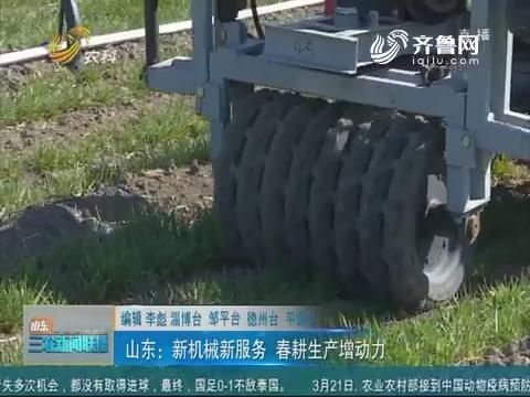 【春季农业生产】山东:新机械新服务 春耕生产增动力