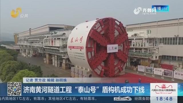 """济南黄河隧道工程""""泰山号""""盾构机成功下线"""
