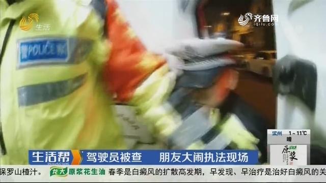 济宁:驾驶员被查 朋友大闹执法现场