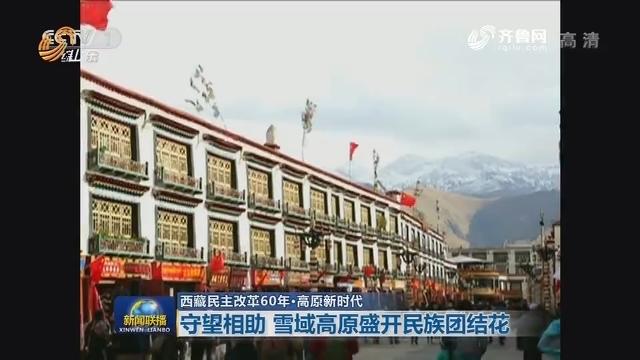 【西藏民主改革60年·高原新时代】守望相助 雪域高原盛开民族团结花