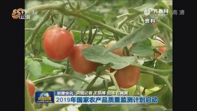 【联播快讯】2019年国家农产品质量监测计划启动