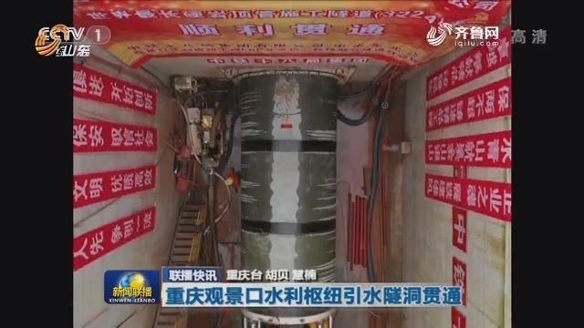 【联播快讯】重庆观景口水利枢纽引水隧洞贯通