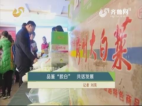 """【天下五谷 果蔬保姆外行动】品鉴""""胶白"""" 共话生长"""