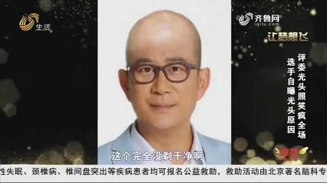 20190323《让梦想飞》:选手自曝光头原因 评委光头照笑疯全场