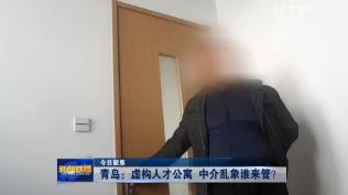 【今日聚焦】青岛:虚构人才公寓 中介乱象谁来管?