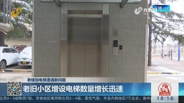 【老楼加电梯遭遇新问题】老旧小区增设电梯数量增长迅速