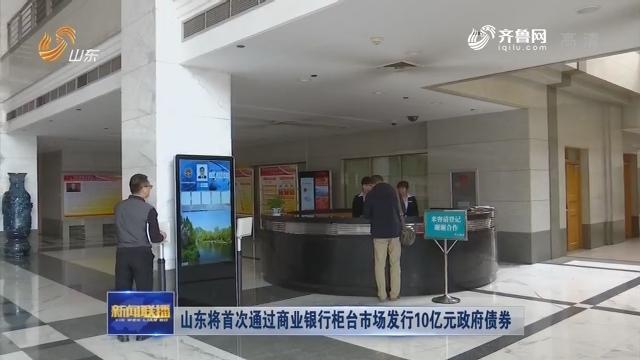 山东将首次通过商业银行柜台市场发行10亿元政府债券