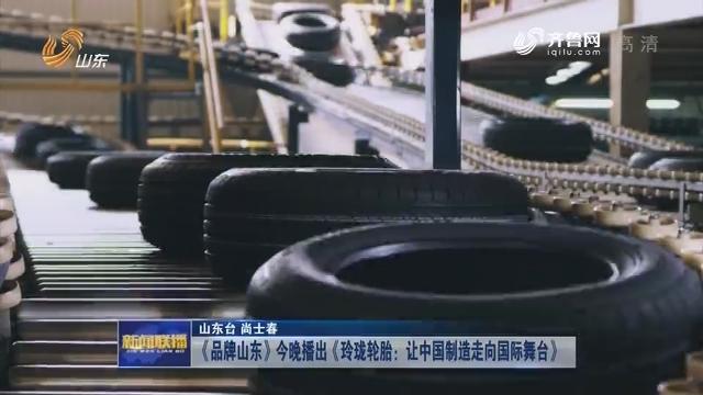 《品牌山东》今晚播出《玲珑轮胎:让中国制造走向国际舞台》