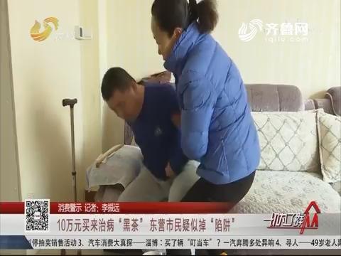 """【消费警示】10万元买来治病""""黑茶"""" 东营市民疑似掉""""陷阱"""""""