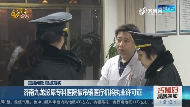 【直播问政 狠抓落实】济南九龙泌尿专科医院被吊销医疗机构执业许可证