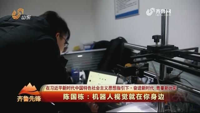 20190327《齐鲁先锋》:在习近平新时代中国特色社会主义思想指引下·奋进新时代 青春新光彩 陈国栋——机器人视觉就在你身边