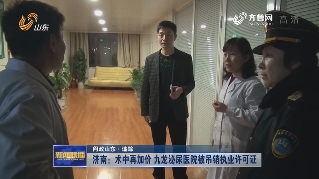 【问政山东·追踪】济南:术中再加价 九龙泌尿医院被吊销执业许可证