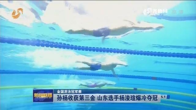 【全国游泳冠军赛】孙杨收获第三金 山东选手杨浚瑄爆冷夺冠