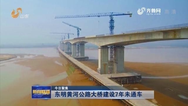 【今日聚焦】东明黄河公路大桥建设7年未通车