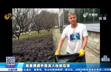 曲阜:旅游偶遇外国友人捡拾垃圾