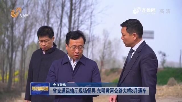 【今日聚焦】省交通运输厅现场督导 东明黄河公路大桥8月通车