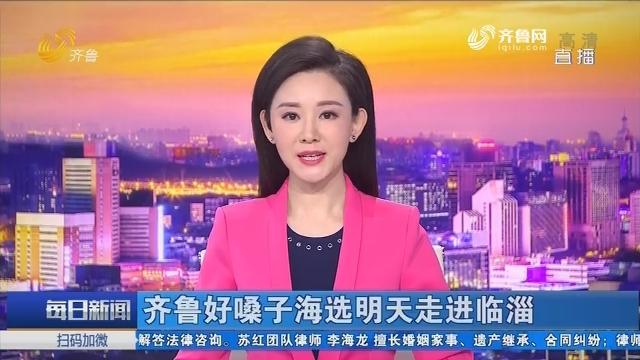 齐鲁好嗓子海选3月30日走进临淄